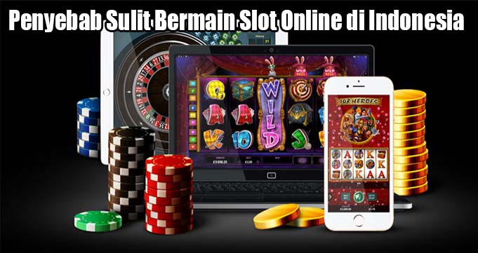 Penyebab Sulit Bermain Slot Online di Indonesia
