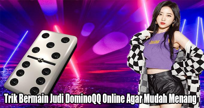 Trik Bermain Judi DominoQQ Online Agar Mudah Menang